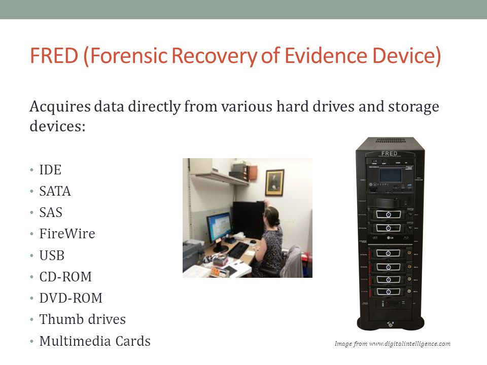 FRED (Forensic Recovery of Evidence Device) Acquires data directly from various hard drives and storage devices: IDE SATA SAS FireWire USB CD-ROM DVD-ROM Thumb drives Multimedia Cards Image from www.digitalintelligence.com