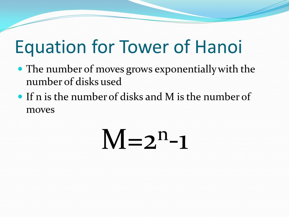 Equation for Tower of Hanoi The number of moves grows exponentially with the number of disks used If n is the number of disks and M is the number of moves M=2 n -1