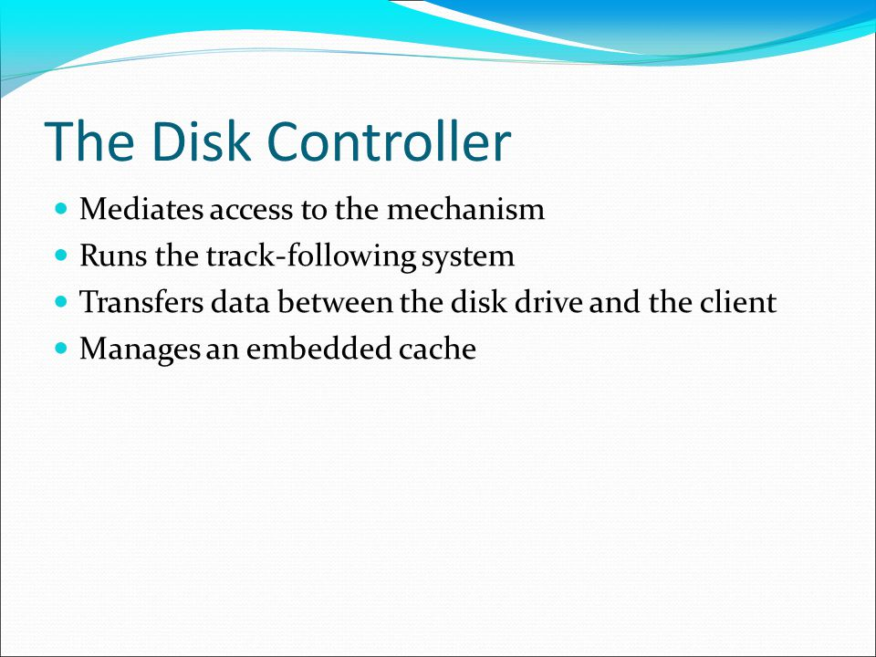 The Disk Controller Mediates access to the mechanism Runs the track-following system Transfers data between the disk drive and the client Manages an embedded cache