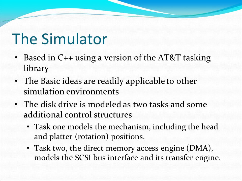 The Simulator Based in C++ using a version of the AT&T tasking library The Basic ideas are readily applicable to other simulation environments The disk drive is modeled as two tasks and some additional control structures Task one models the mechanism, including the head and platter (rotation) positions.