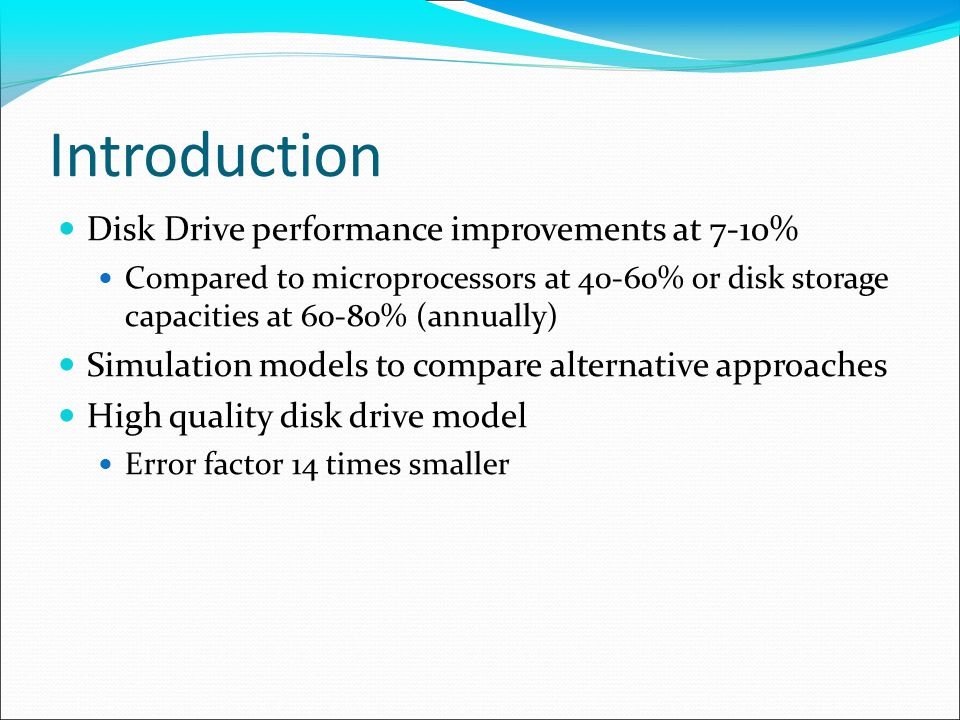 Introduction Disk Drive performance improvements at 7-10% Compared to microprocessors at 40-60% or disk storage capacities at 60-80% (annually) Simulation models to compare alternative approaches High quality disk drive model Error factor 14 times smaller
