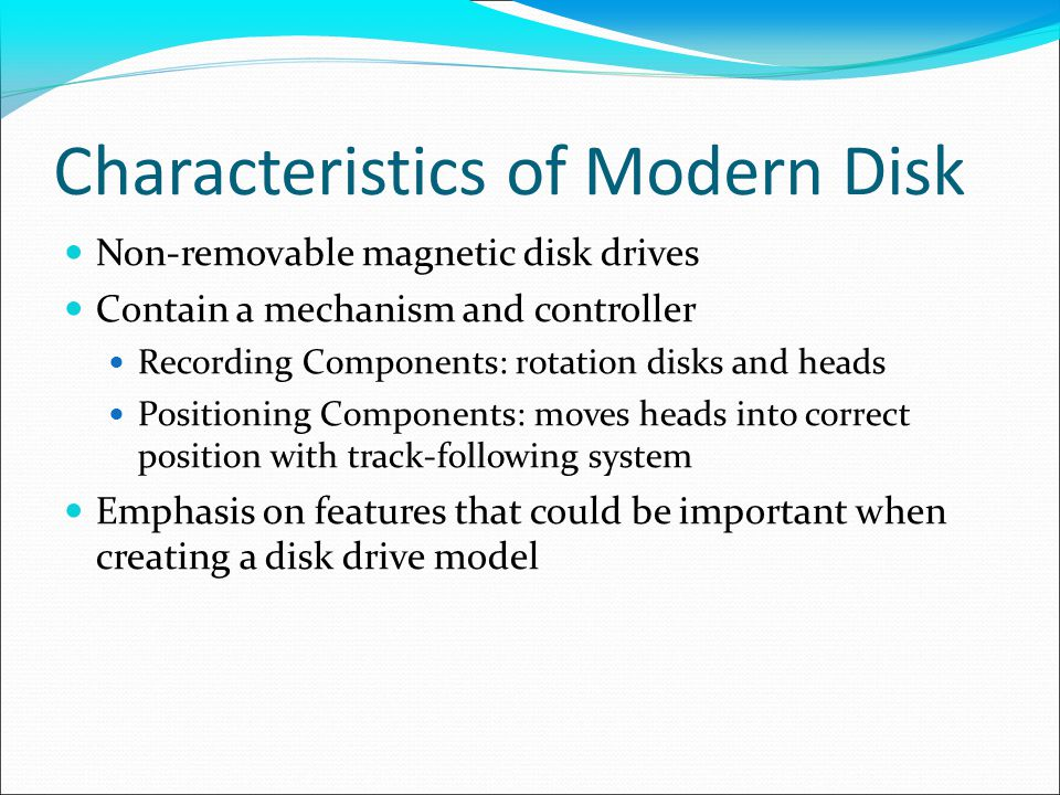 Characteristics of Modern Disk Non-removable magnetic disk drives Contain a mechanism and controller Recording Components: rotation disks and heads Positioning Components: moves heads into correct position with track-following system Emphasis on features that could be important when creating a disk drive model