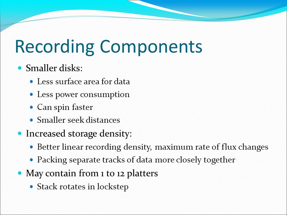Recording Components Smaller disks: Less surface area for data Less power consumption Can spin faster Smaller seek distances Increased storage density: Better linear recording density, maximum rate of flux changes Packing separate tracks of data more closely together May contain from 1 to 12 platters Stack rotates in lockstep