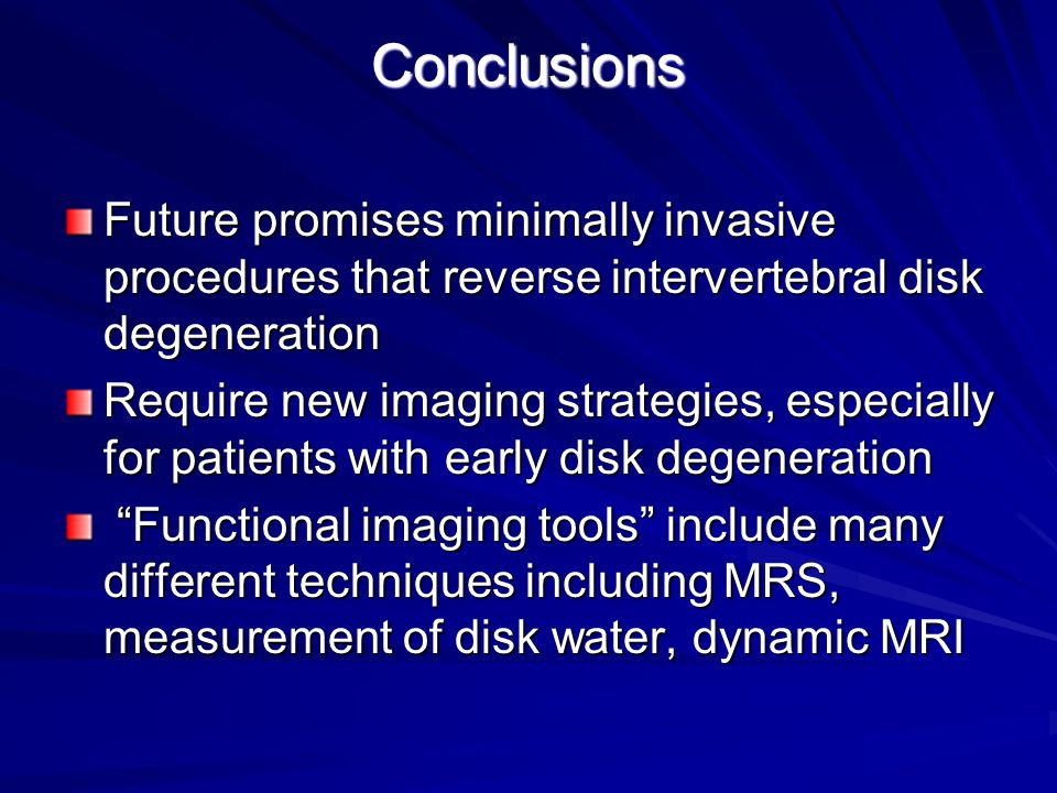 Conclusions Future promises minimally invasive procedures that reverse intervertebral disk degeneration Require new imaging strategies, especially for patients with early disk degeneration Functional imaging tools include many different techniques including MRS, measurement of disk water, dynamic MRI Functional imaging tools include many different techniques including MRS, measurement of disk water, dynamic MRI