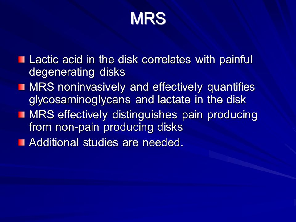 MRS Lactic acid in the disk correlates with painful degenerating disks MRS noninvasively and effectively quantifies glycosaminoglycans and lactate in the disk MRS effectively distinguishes pain producing from non-pain producing disks Additional studies are needed.