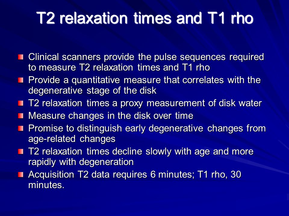 T2 relaxation times and T1 rho Clinical scanners provide the pulse sequences required to measure T2 relaxation times and T1 rho Provide a quantitative measure that correlates with the degenerative stage of the disk T2 relaxation times a proxy measurement of disk water Measure changes in the disk over time Promise to distinguish early degenerative changes from age-related changes T2 relaxation times decline slowly with age and more rapidly with degeneration Acquisition T2 data requires 6 minutes; T1 rho, 30 minutes.