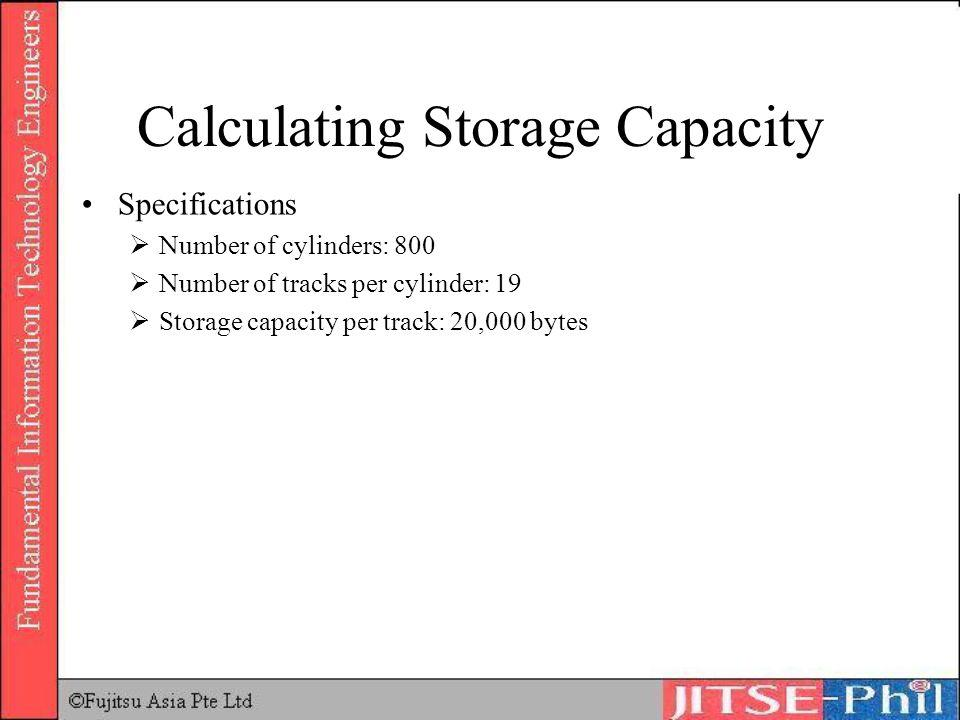 Calculating Storage Capacity Specifications Number of cylinders: 800 Number of tracks per cylinder: 19 Storage capacity per track: 20,000 bytes