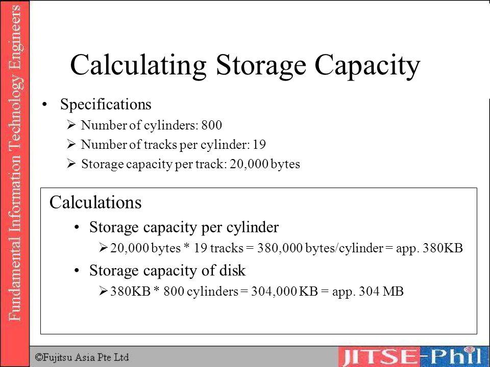 Calculating Storage Capacity Specifications Number of cylinders: 800 Number of tracks per cylinder: 19 Storage capacity per track: 20,000 bytes Calcul