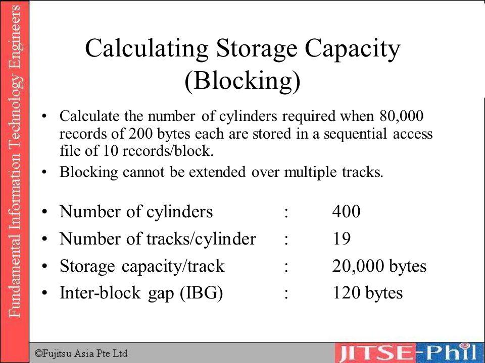 Calculating Storage Capacity (Blocking) Calculate the number of cylinders required when 80,000 records of 200 bytes each are stored in a sequential ac