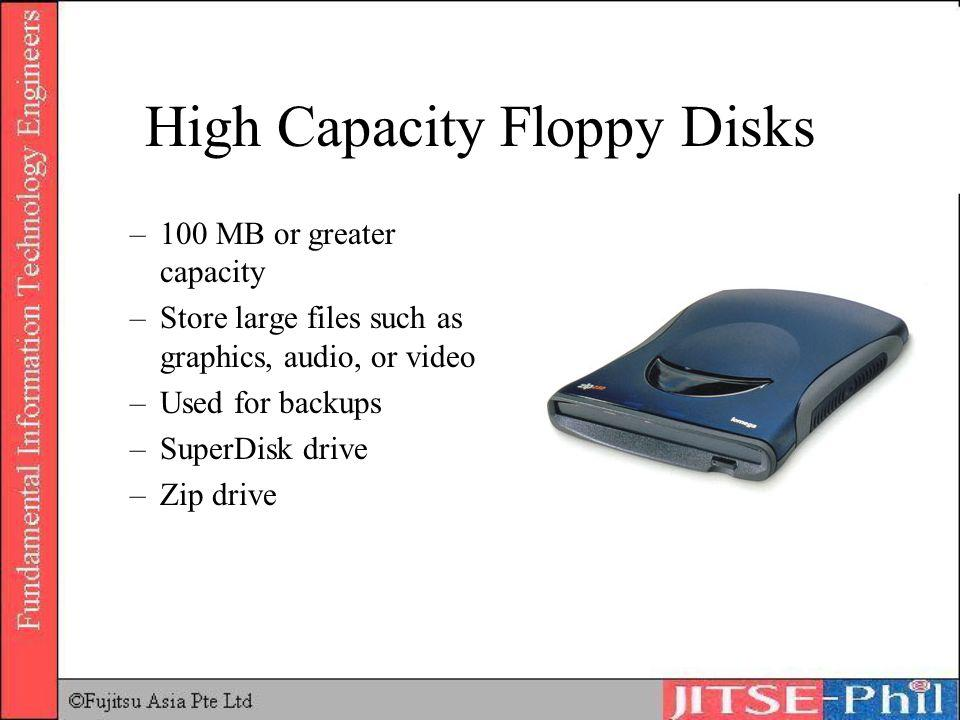 High Capacity Floppy Disks –100 MB or greater capacity –Store large files such as graphics, audio, or video –Used for backups –SuperDisk drive –Zip dr