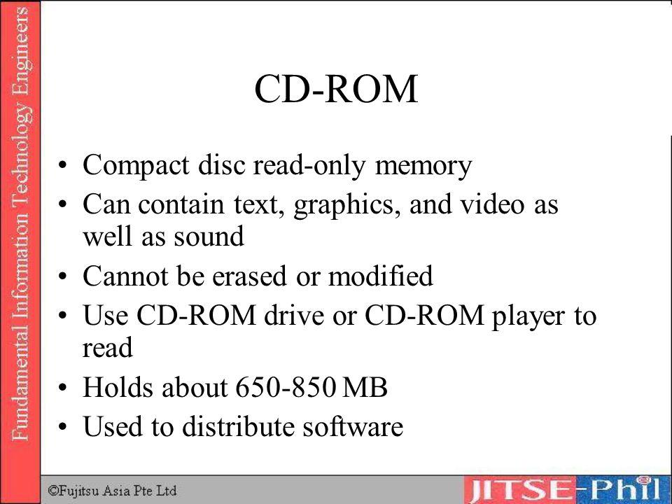 CD-ROM Compact disc read-only memory Can contain text, graphics, and video as well as sound Cannot be erased or modified Use CD-ROM drive or CD-ROM pl