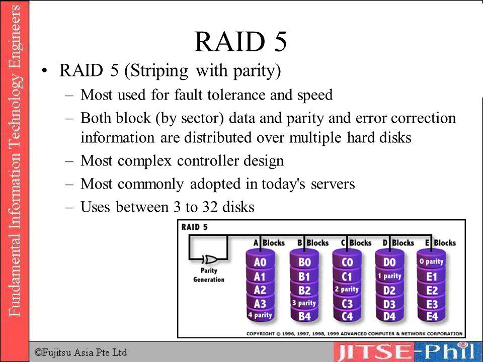 RAID 5 RAID 5 (Striping with parity) –Most used for fault tolerance and speed –Both block (by sector) data and parity and error correction information