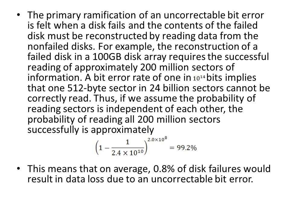The primary ramification of an uncorrectable bit error is felt when a disk fails and the contents of the failed disk must be reconstructed by reading data from the nonfailed disks.