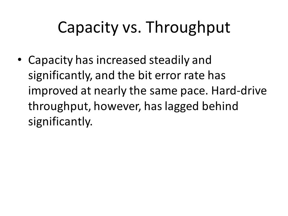 Capacity vs. Throughput Capacity has increased steadily and significantly, and the bit error rate has improved at nearly the same pace. Hard-drive thr