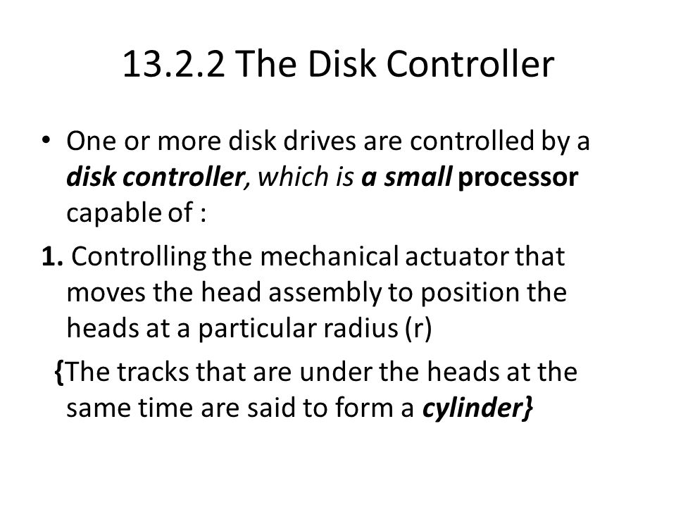 13.2.2 The Disk Controller One or more disk drives are controlled by a disk controller, which is a small processor capable of : 1.
