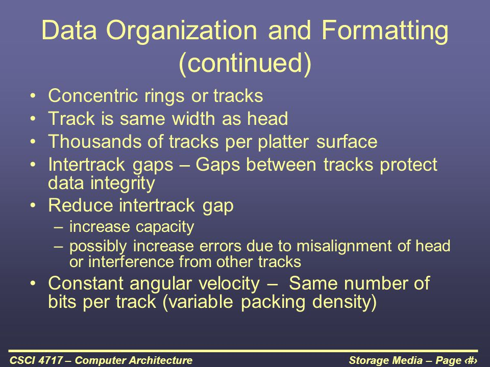 Storage Media – Page 10CSCI 4717 – Computer Architecture Data Organization and Formatting (continued) Concentric rings or tracks Track is same width a