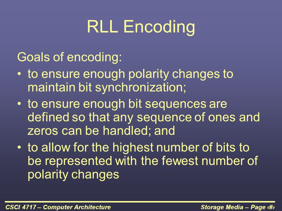 Storage Media – Page 27CSCI 4717 – Computer Architecture RLL Encoding Goals of encoding: to ensure enough polarity changes to maintain bit synchroniza