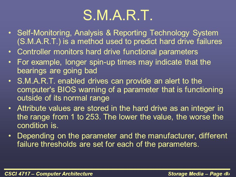 Storage Media – Page 31CSCI 4717 – Computer Architecture S.M.A.R.T. Self-Monitoring, Analysis & Reporting Technology System (S.M.A.R.T.) is a method u