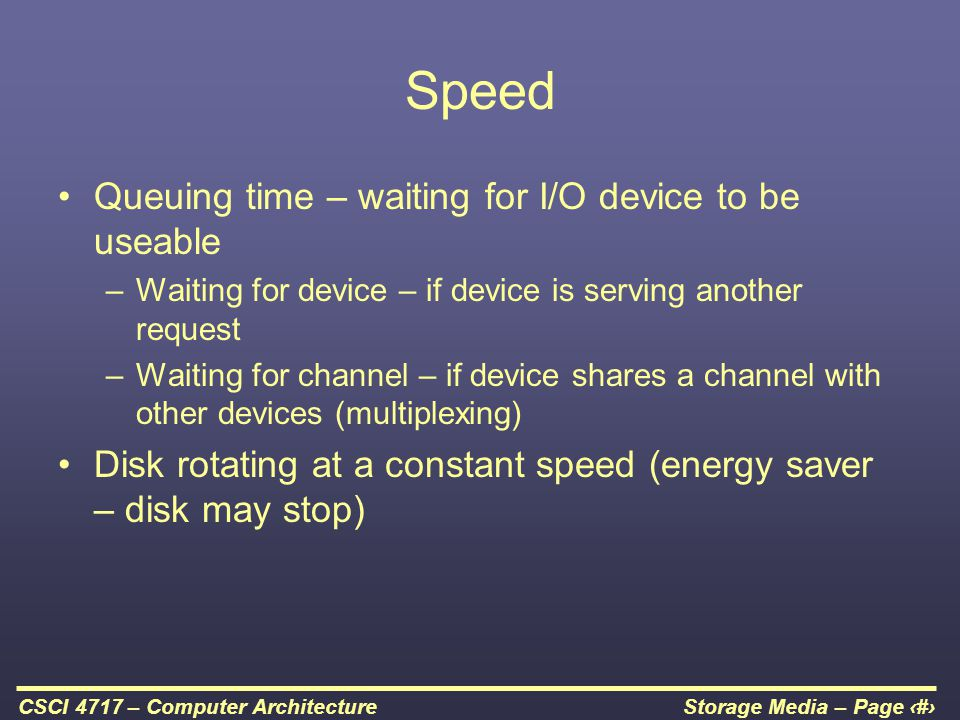 Storage Media – Page 33CSCI 4717 – Computer Architecture Speed Queuing time – waiting for I/O device to be useable –Waiting for device – if device is