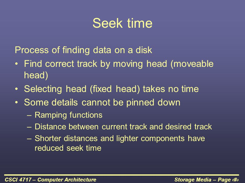 Storage Media – Page 34CSCI 4717 – Computer Architecture Seek time Process of finding data on a disk Find correct track by moving head (moveable head)