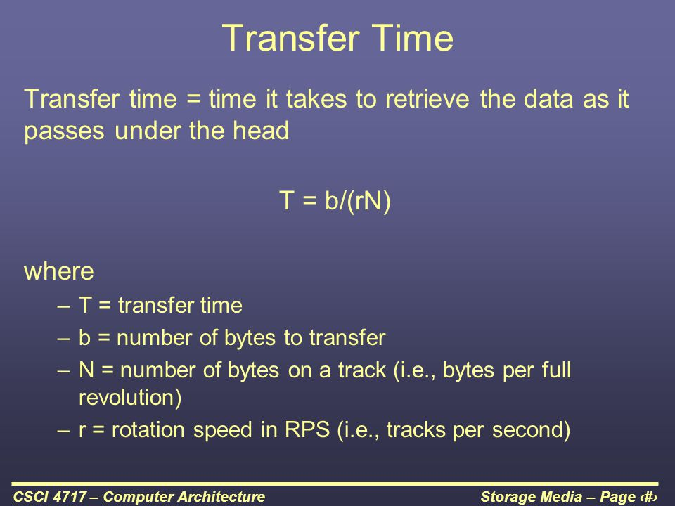 Storage Media – Page 36CSCI 4717 – Computer Architecture Transfer Time Transfer time = time it takes to retrieve the data as it passes under the head