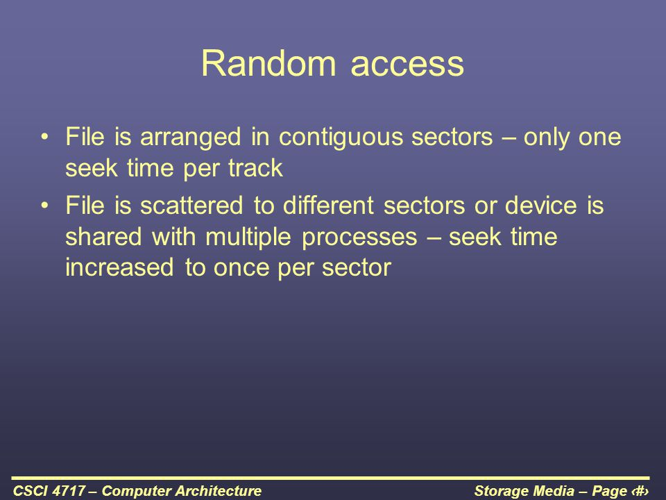 Storage Media – Page 38CSCI 4717 – Computer Architecture Random access File is arranged in contiguous sectors – only one seek time per track File is s