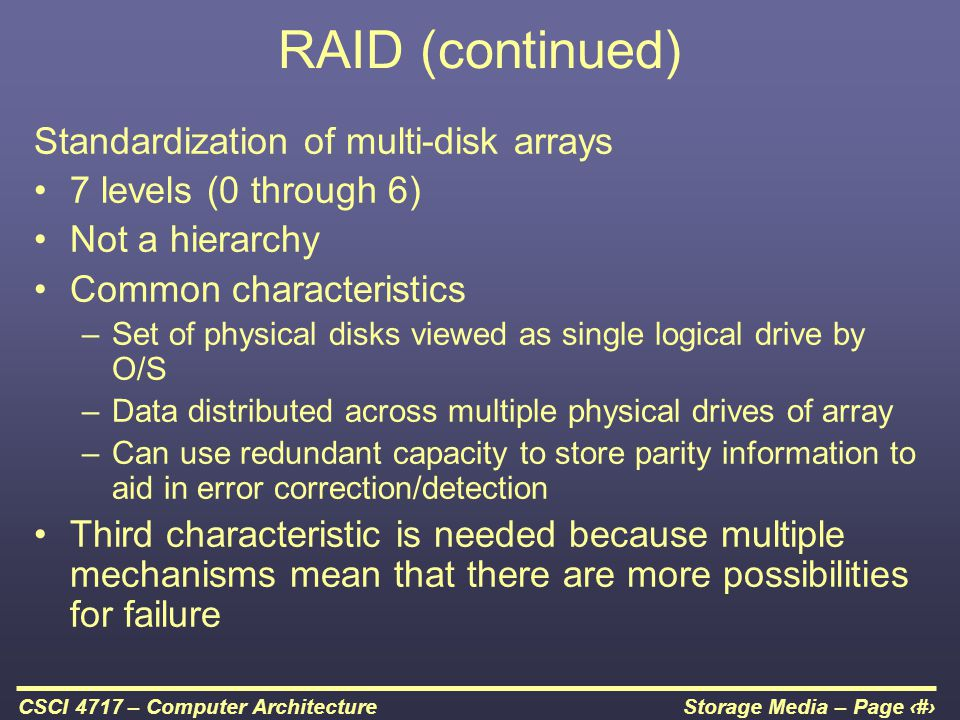 Storage Media – Page 40CSCI 4717 – Computer Architecture RAID (continued) Standardization of multi-disk arrays 7 levels (0 through 6) Not a hierarchy