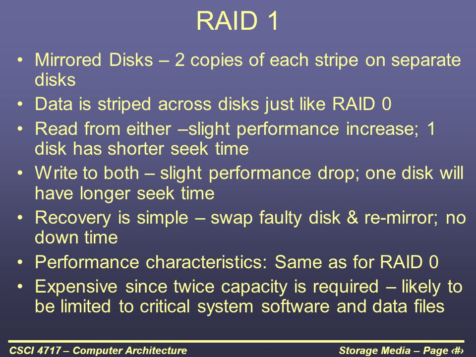 Storage Media – Page 45CSCI 4717 – Computer Architecture RAID 1 Mirrored Disks – 2 copies of each stripe on separate disks Data is striped across disk