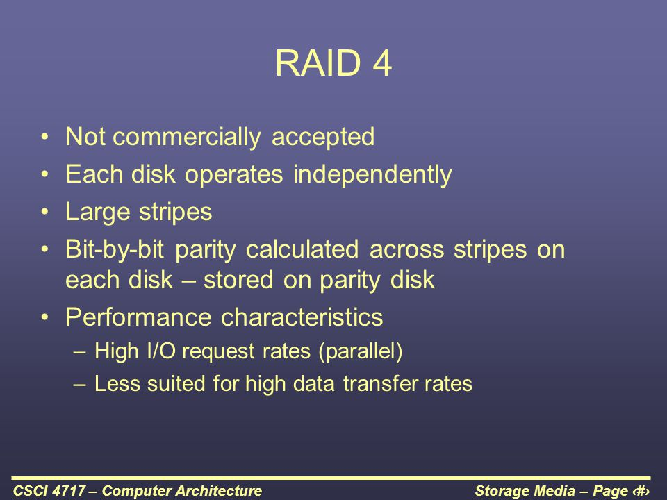Storage Media – Page 53CSCI 4717 – Computer Architecture RAID 4 Not commercially accepted Each disk operates independently Large stripes Bit-by-bit pa