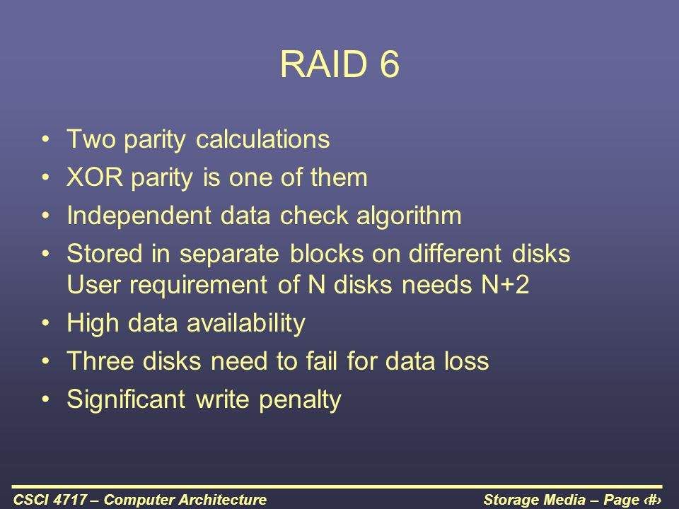 Storage Media – Page 59CSCI 4717 – Computer Architecture RAID 6 Two parity calculations XOR parity is one of them Independent data check algorithm Sto