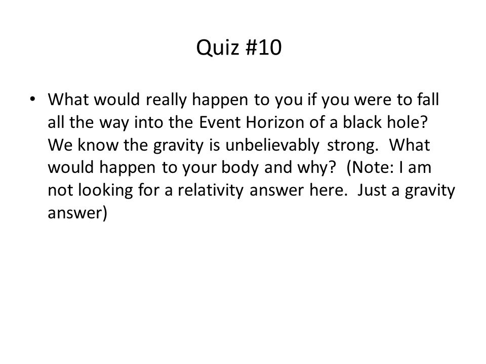 Quiz #10 What would really happen to you if you were to fall all the way into the Event Horizon of a black hole.