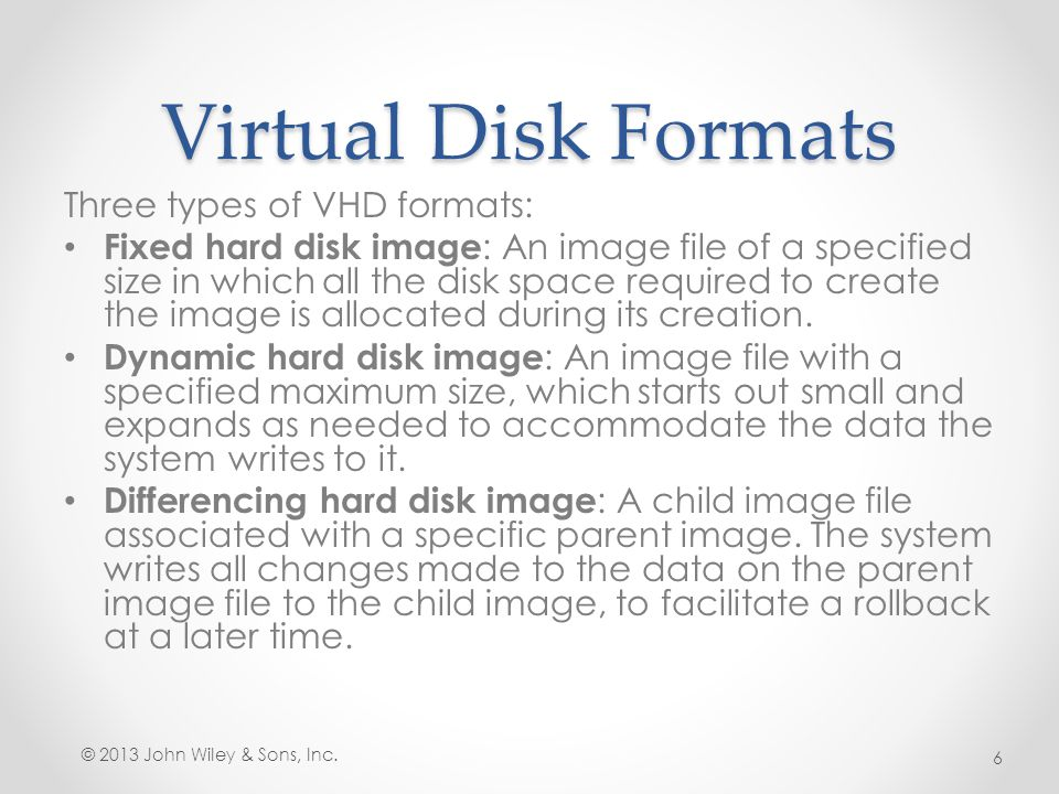 Virtual Hard Disk Formats VHD o Limited to 2 TB o Compatible with all versions of Hyper-V, Virtual Server, and Virtual PC VHDX o Up to 64 TB o Support 4 KB logical sector sizes o Larger block sizes (up to 256 MB) o Not backwards compatible © 2013 John Wiley & Sons, Inc.
