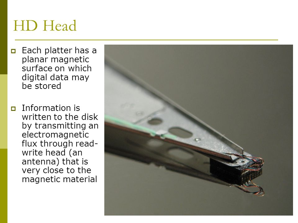 BIS@DSU 15 HD Head Each platter has a planar magnetic surface on which digital data may be stored Information is written to the disk by transmitting a