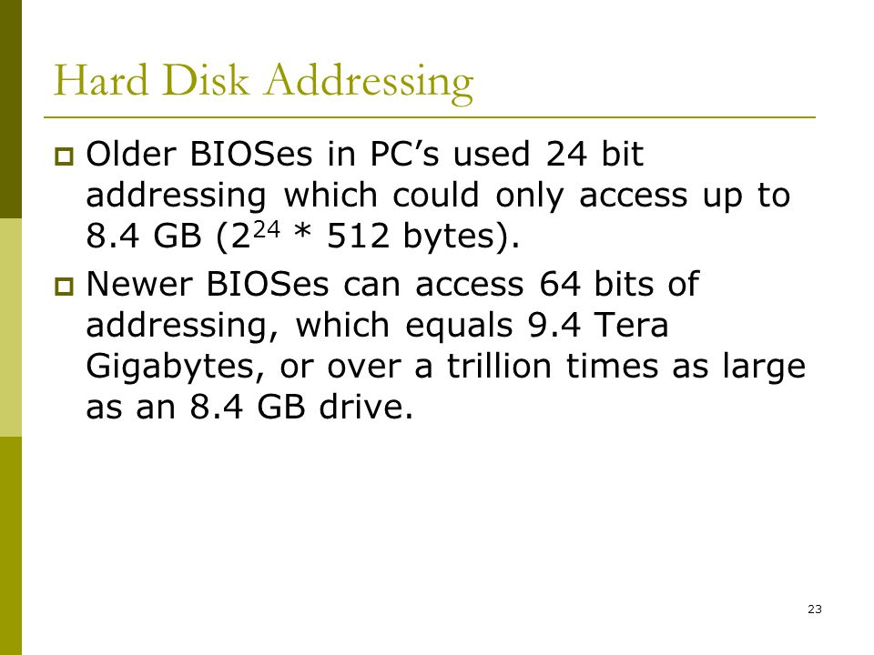 BIS@DSU 23 Hard Disk Addressing Older BIOSes in PCs used 24 bit addressing which could only access up to 8.4 GB (2 24 * 512 bytes). Newer BIOSes can a
