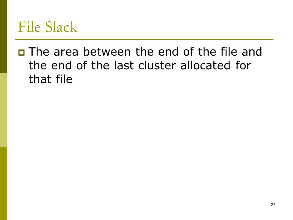 BIS@DSU 27 File Slack The area between the end of the file and the end of the last cluster allocated for that file