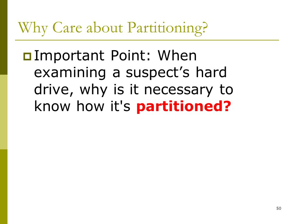 BIS@DSU 50 Why Care about Partitioning? Important Point: When examining a suspects hard drive, why is it necessary to know how it's partitioned?