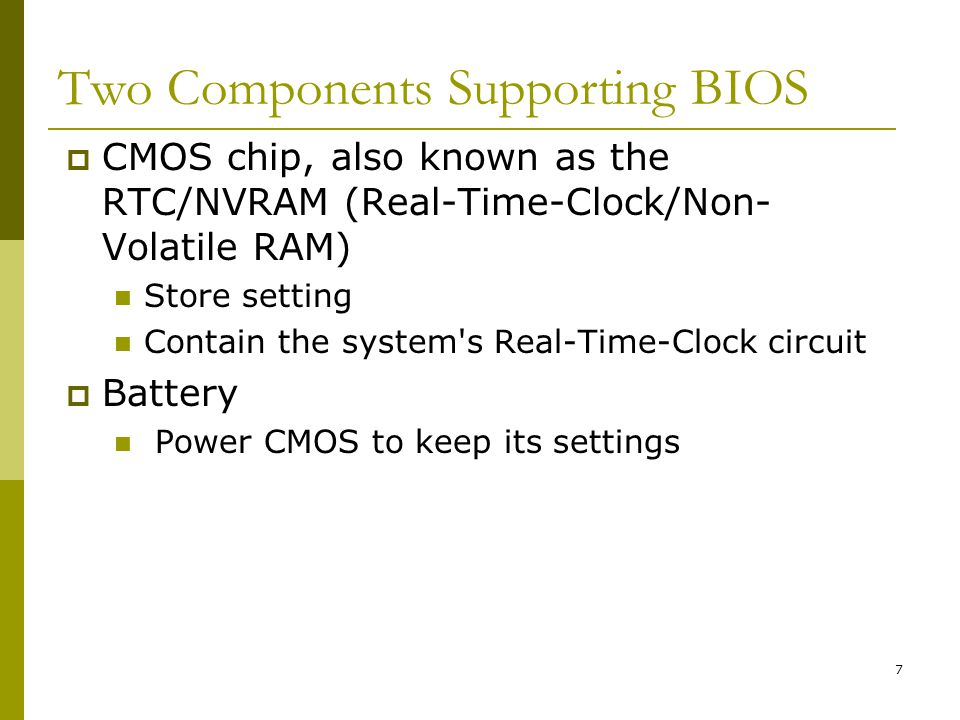 BIS@DSU 7 Two Components Supporting BIOS CMOS chip, also known as the RTC/NVRAM (Real-Time-Clock/Non- Volatile RAM) Store setting Contain the system's