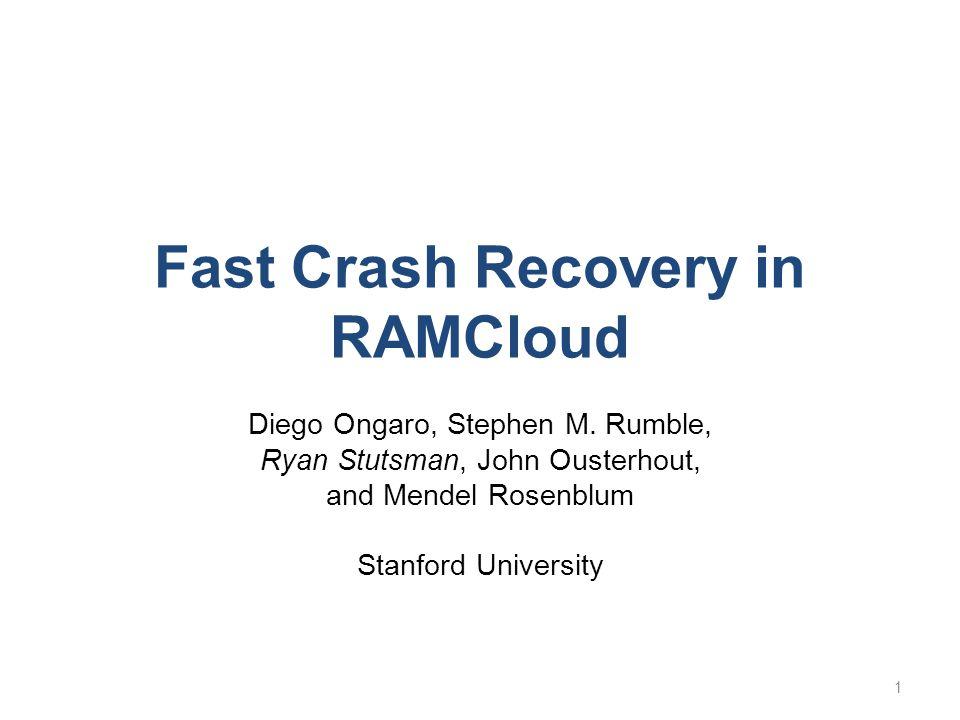 Fast Crash Recovery in RAMCloud Diego Ongaro, Stephen M. Rumble, Ryan Stutsman, John Ousterhout, and Mendel Rosenblum Stanford University 1