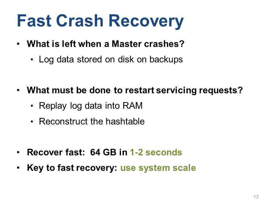 Fast Crash Recovery What is left when a Master crashes? Log data stored on disk on backups What must be done to restart servicing requests? Replay log