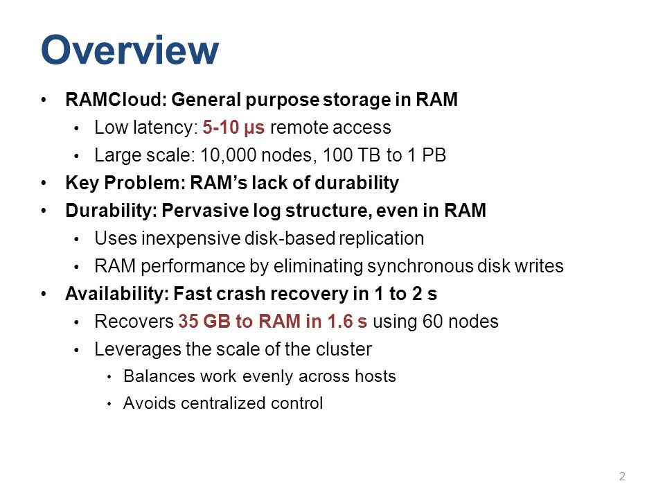 Overview RAMCloud: General purpose storage in RAM Low latency: 5-10 µs remote access Large scale: 10,000 nodes, 100 TB to 1 PB Key Problem: RAMs lack