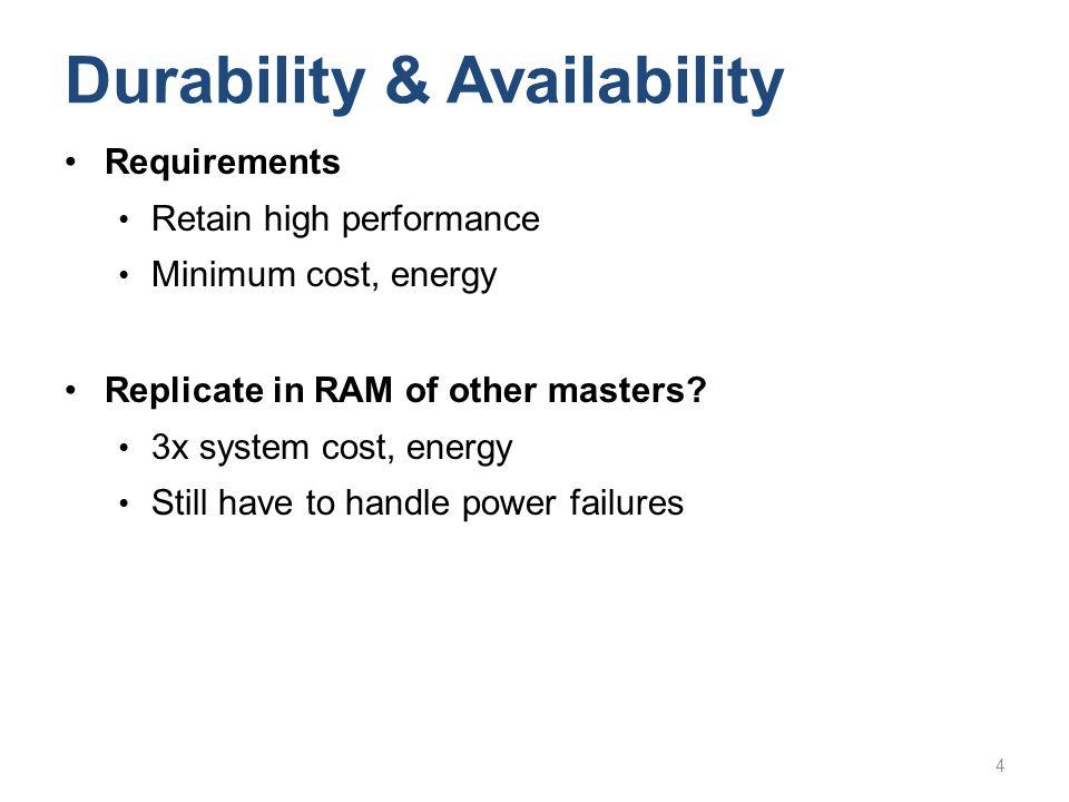 Requirements Retain high performance Minimum cost, energy Replicate in RAM of other masters? 3x system cost, energy Still have to handle power failure
