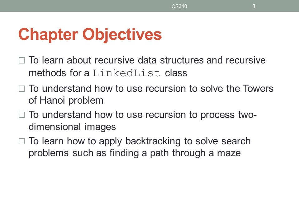 Chapter Objectives To learn about recursive data structures and recursive methods for a LinkedList class To understand how to use recursion to solve the Towers of Hanoi problem To understand how to use recursion to process two- dimensional images To learn how to apply backtracking to solve search problems such as finding a path through a maze CS340 1