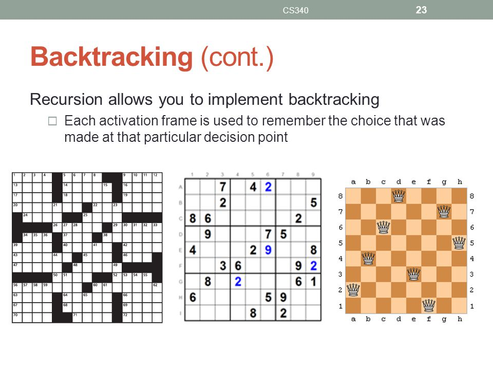 Backtracking (cont.) Recursion allows you to implement backtracking Each activation frame is used to remember the choice that was made at that particular decision point CS340 23