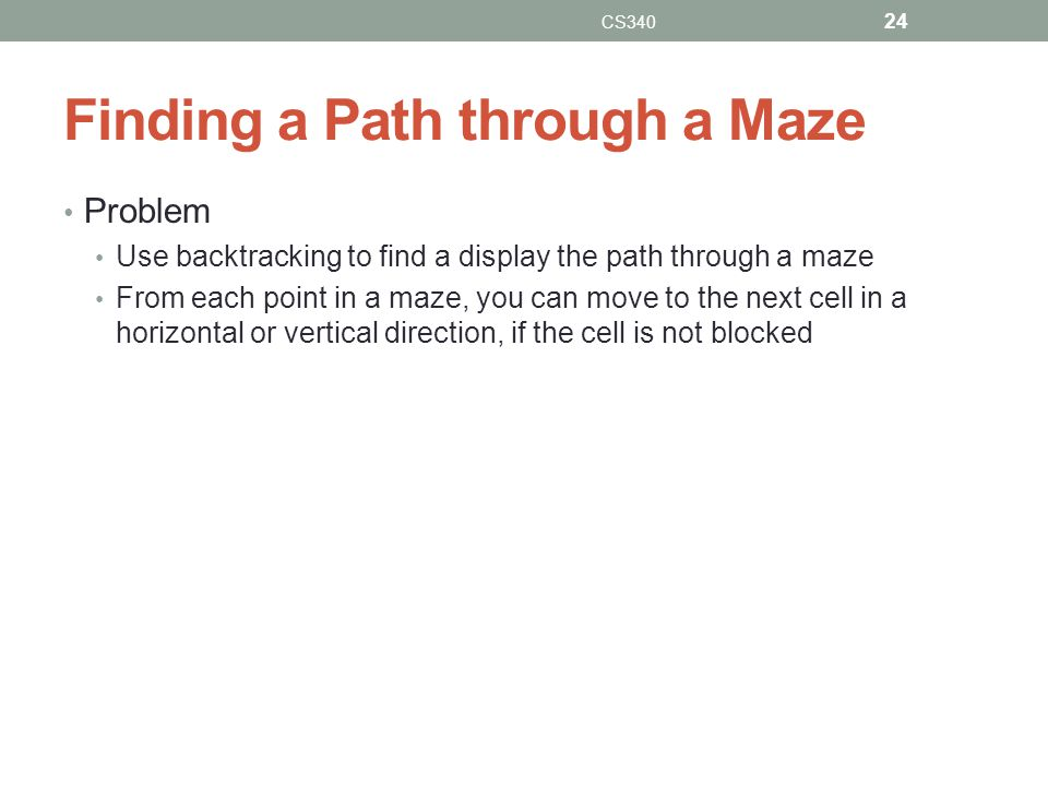 Finding a Path through a Maze Problem Use backtracking to find a display the path through a maze From each point in a maze, you can move to the next cell in a horizontal or vertical direction, if the cell is not blocked CS340 24