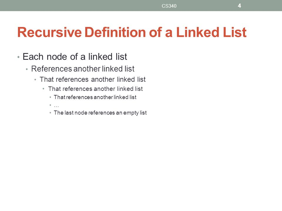 Recursive Definition of a Linked List Each node of a linked list References another linked list That references another linked list … The last node references an empty list CS340 4