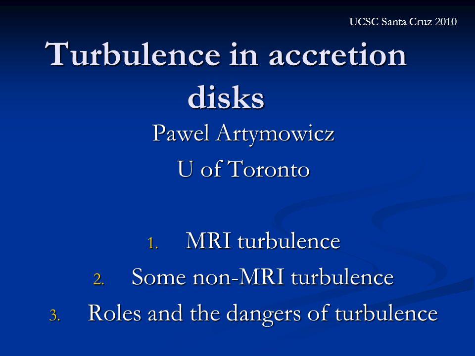 Turbulence in accretion disks Pawel Artymowicz U of Toronto 1. MRI turbulence 2. Some non-MRI turbulence 3. Roles and the dangers of turbulence UCSC S