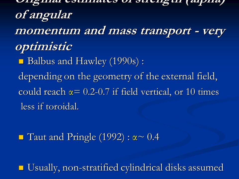 Original estimates of strength (alpha) of angular momentum and mass transport - very optimistic Balbus and Hawley (1990s) : Balbus and Hawley (1990s) : depending on the geometry of the external field, could reach α= 0.2-0.7 if field vertical, or 10 times less if toroidal.