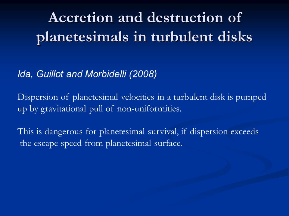 Accretion and destruction of planetesimals in turbulent disks Ida, Guillot and Morbidelli (2008) Dispersion of planetesimal velocities in a turbulent disk is pumped up by gravitational pull of non-uniformities.