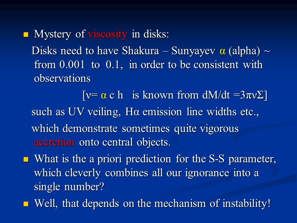 Mystery of viscosity in disks: Mystery of viscosity in disks: Disks need to have Shakura – Sunyayev α (alpha) ~ from 0.001 to 0.1, in order to be consistent with observations Disks need to have Shakura – Sunyayev α (alpha) ~ from 0.001 to 0.1, in order to be consistent with observations [ν= α c h is known from dM/dt =3πνΣ] [ν= α c h is known from dM/dt =3πνΣ] such as UV veiling, Hα emission line widths etc., such as UV veiling, Hα emission line widths etc., which demonstrate sometimes quite vigorous accretion onto central objects.