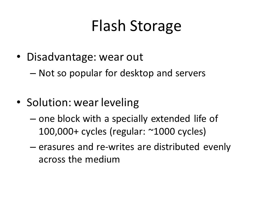 Flash Storage Disadvantage: wear out – Not so popular for desktop and servers Solution: wear leveling – one block with a specially extended life of 100,000+ cycles (regular: ~1000 cycles) – erasures and re-writes are distributed evenly across the medium